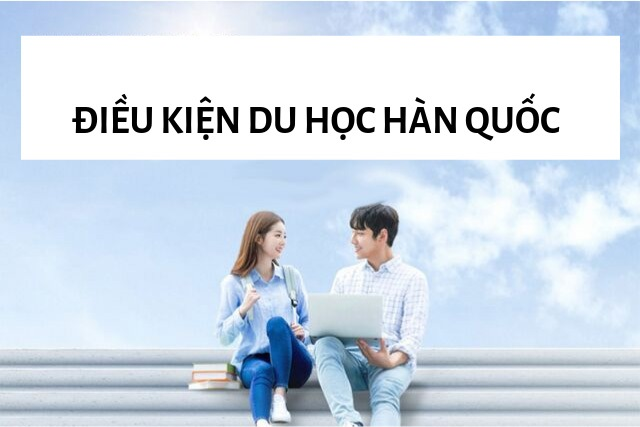 Du học Hàn Quốc phần 3: Đi du học cần điều kiện gì?